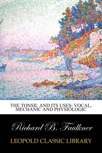 The Tonsil and Its Uses: Vocal, Mechanic and Physiologic por Richard B. Faulkner