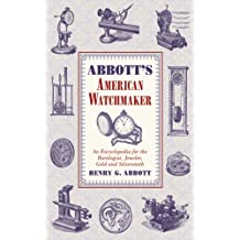 Abbott's American Watchmaker: An Encyclopedia for the Horologist, Jeweler, Gold and Silversmith