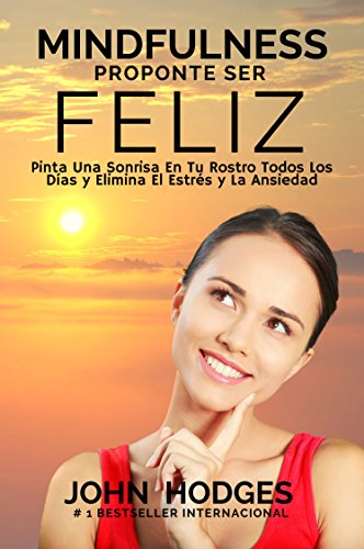 MINDFULNESS: Proponte Ser Feliz: Pinta Una Sonrisa En Tu Rostro Todos Los Días y Elimina El Estrés y La Ansiedad Para Siempre. (Guía de Vida nº 1) por John Hodges
