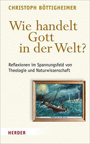 Wie handelt Gott in der Welt?: Reflexionen im Spannungsfeld von Theologie und Naturwissenschaft