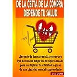 De la cesta de la compra depende tu salud: Aprende de forma sencilla y práctica que alimentos elegir en el supermercado para multiplicar tu vitalidad ... Volume 1 (Alimentacion saludable)