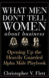 What Men Don't Tell Women About Business: Opening Up the Heavily Guarded Alpha Male Playbook by Christopher V. Flett (2007-10-26)