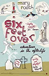 Six Feet Over: Adventures in the Afterlife by Mary Roach (2008-04-03)