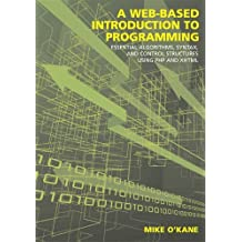 A Web-Based Introduction to Programming: Essential Algorithms, Syntax and Control Structures Using PHP and XHTML by Michael J. O'kane (2008-08-13)