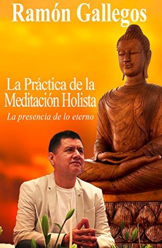 La práctica de la meditación holista: La presencia de lo eterno por Ramón Gallegos