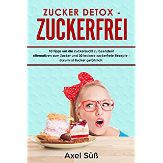 Zucker Detox - Zuckerfrei: 10 Tipps um die Zuckersucht zu beenden! Alternativen zum Zucker und 30 leckere zuckerfreie Rezepte - darum ist Zucker gefährlich