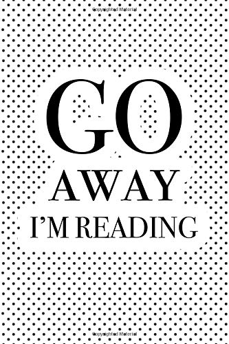 Go Away I'm Reading: A Matte 6x9 Inch Softcover Notebook Journal With 120 Blank Lined Pages And A Funny Book Lover Cover Slogan
