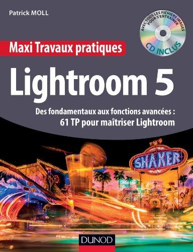 Maxi Travaux pratiques Lightroom 5 - 61 TP pour maîtriser Lightroom 5 : Des fondamentaux aux fonctions avancées : 61 TP pour maîtriser Lightroom