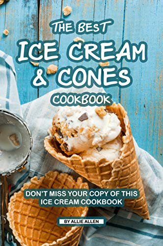 The Best Ice Cream and Cones Cookbook: Don't Miss Your Copy of This Ice Cream Cookbook (English Edition) -