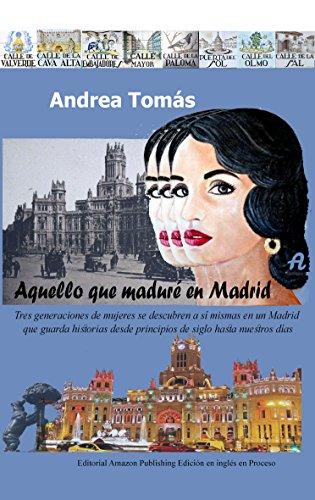Aquello que maduré en Madrid: Tres generaciones de mujeres se descubren a sí mismas en un Madrid  que guarda historias desde principios de siglo hasta nuestros días por ANDREA TOMAS
