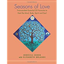 Seasons of Love: Transcendent Essential Oil Formulas to Heal the Mind, Body, Spirit and Soul