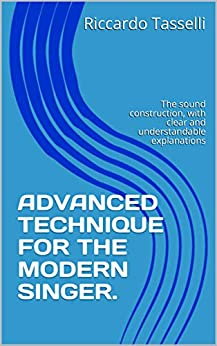 ADVANCED TECHNIQUE FOR THE MODERN SINGER.: The sound construction, with clear and understandable explanations (English Edition) de [Tasselli, Riccardo]