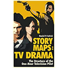 STORY MAPS: TV Drama: The Structure of the One-Hour Television Pilot (English Edition)
