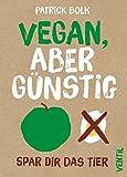 Vegan, aber günstig: Spar dir das Tier (Edition Kochen ohne Knochen)