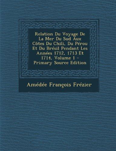 Relation Du Voyage de La Mer Du Sud Aux Cotes Du Chili, Du Perou Et Du Bresil Pendant Les Annees 1712, 1713 Et 1714, Volume 1