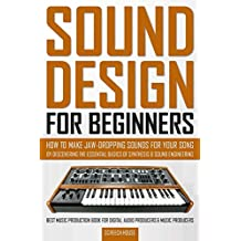 SOUND DESIGN FOR BEGINNERS: How to Make Jaw-Dropping Sounds for Your Song by Discovering the Essential Basics of Synthesis & Sound Engineering (Best Music ... & Music Producers) (English Edition)
