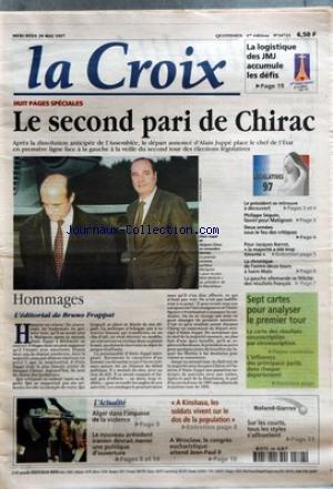 CROIX (LA) [No 34723] du 28/05/1997 - LA LOGISTIQUE DES JMJ ACCUMULE LES DEFIS - LE SECOND PARI DE CHIRAC HOMMAGES L'EDITORIAL DE BRUNO FRAPPAT L'ACTUALITE ALGER DANS L'IMPASSE DE LA VIOLENCE LE NOUVEAU PRESIDENT IRANIEN DEVRAIT MENER UNE POLITIQUE D'OUVERTURE A KINSHASA LES SOLDATS VIVENT SUR LE DOS DE LA POPULATION A WROCLAW LE CONGRES EUCHARISTIQUE ATTEND JEAN-PAUL II ROLAND-GARROS SUR LES COURTS TOUS LES STYLES S'AFFRONTENT LEGISLATIVES 97 LE PRESIDENT SE RETROUVE A DECOUVERT PHILIPPE SEGUI par Collectif