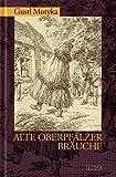 Alte Oberpfälzer Bräuche: Vergessenes, Vergangenes, Lebendiges - Gustl Motyka