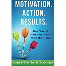 Motivation. Action. Results.: How Network Marketing Leaders Move Their Teams