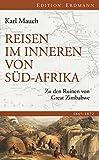 Reisen im Inneren von Südafrika: Zu den Ruinen von Great Zimbabwe (Edition Erdmann) - Karl Mauch