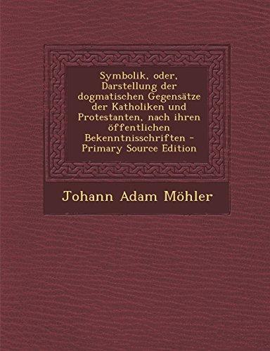 Symbolik, Oder, Darstellung Der Dogmatischen Gegensatze Der Katholiken Und Protestanten, Nach Ihren...