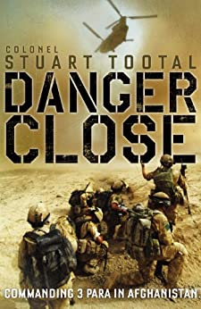 Danger Close: The True Story of Helmand from the Leader of 3 PARA by [Tootal, Colonel Stuart]