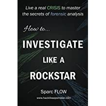 How to Investigate Like a Rockstar: Live a real crisis to master the secrets of forensic analysis (Hacking the Planet, Band 5)
