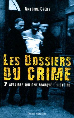 Les dossiers du crime : 7 affaires qui ont marqué l'histoire par Antoine Cléry