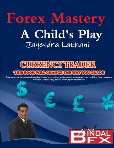 Forex Mastery - A Child's Play by Mr Jayendra Lakhani (2011-08-29)
