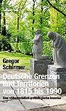 Deutsche Grenzen und Territorien von 1815 bis 1990: Eine völkerrechtlich-politologische Inventur - Gregor Schirmer