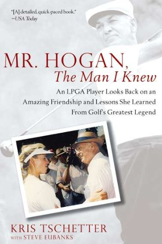 Mr. Hogan, the Man I Knew: An LPGA Player Looks Back on an Amazing Friendship and Lessons She Learned from Golf's Greatest Legend por Kris Tschetter