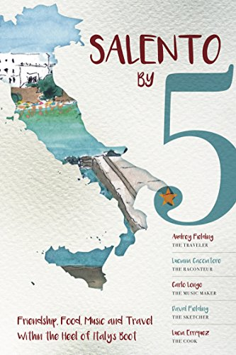 Salento by 5: Friendship, Food, Music and Travel Within the Heel of Italy's Boot (English Edition) (Lucia Boot)