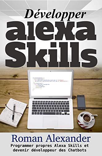Développer Alexa Skills: le manuel: Programmer propres Alexa Skills et devenir développeur des Chatbots (Smart Home System t. 4) par  smart-home-system.org/fr