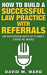 How to Build a Successful Law Practice With Referrals: An Interview with Attorney David M. Ward (English Edition)