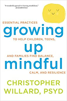 Growing Up Mindful: Essential Practices to Help Children, Teens, and Families Find Balance, Calm, and Resilience by [Willard, Christopher]