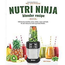 My Ultimate Nutri Ninja Blender Recipe Book: 100 Amazing smoothies, juices, shakes, sauces and foods for your ninja pro or auto-iq personal blender. (Blended Foods and Drinks)
