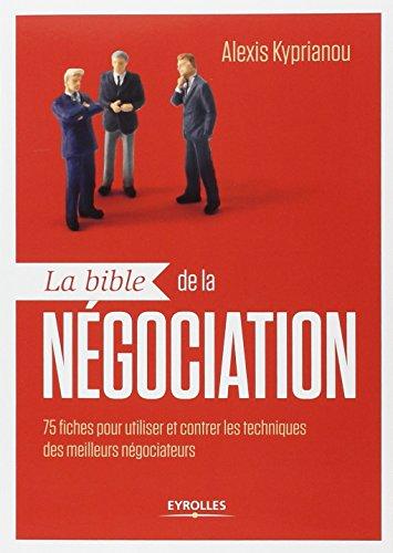 La bible de la négociation: 75 fiches pour utiliser et contrer les techniques des meilleurs négociateurs. par Alexis Kyprianou