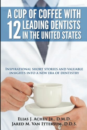 A Cup Of Coffee With 12 Leading Dentists In The United States: Inspirational short stories and valuable insights into a new era of dentistry