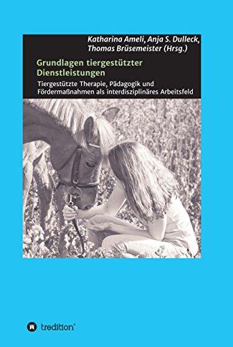 Grundlagen tiergestützter Dienstleistungen: Tiergestützte Therapie, Pädagogik und Fördermaßnahmen als interdisziplinäres Arbeitsfeld