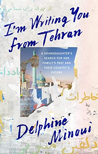 I'm Writing You From Tehran: A Granddaughter's Search for Her Family's Past and Their Country's Future (English Edition)