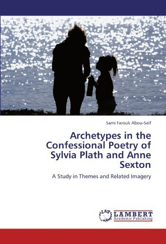 Archetypes in the Confessional Poetry of Sylvia Plath and Anne Sexton: A Study in Themes and Related Imagery by Sami Farouk Abou-Seif (2012-04-07)