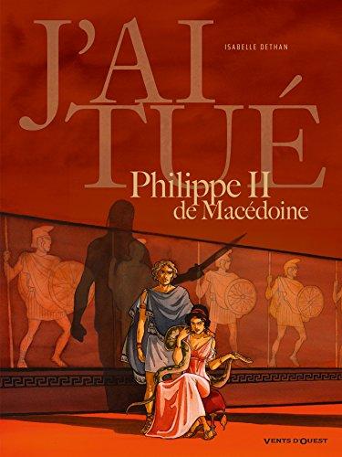 J'ai tué - Philippe II de Macédoine: Père d'Alexandre le Grand