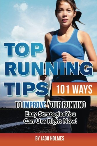 Top Running Tips: 101 Ways To Improve Your Running – Easy Strategies You Can Use Right Now!