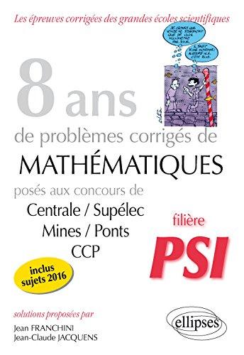 8 Ans de Problèmes Corrigés de Mathématiques Posés aux Concours Centrale/Supélec Mines/Ponts CCP Filière PSI