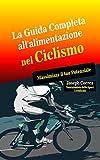Scarica Libro La Guida Completa all alimentazione nel Ciclismo Massimizza il tuo Potenziale (PDF,EPUB,MOBI) Online Italiano Gratis