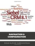 SIEBEL CRM 8.1: Navigation & Configuration by Mr. Rishi Kumar Shrivastava (2012-07-14)