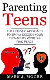 Parenting Teens: The Holistic Approach to Simply Decode your Teenager's World and Find Peace