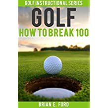 Golf: How To Break 100 (Golf Strategies, Golf Swing, Golf Tips, Putting, Chipping, Pitching) (English Edition)
