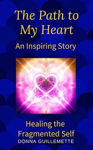 The Path to My Heart: An Inspiring Story: Healing the Fragmented Self