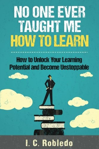 No One Ever Taught Me How to Learn: How to Unlock Your Learning Potential and Become Unstoppable por I. C. Robledo